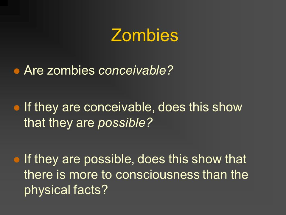 Zombies Are zombies conceivable. If they are conceivable, does this show that they are possible.