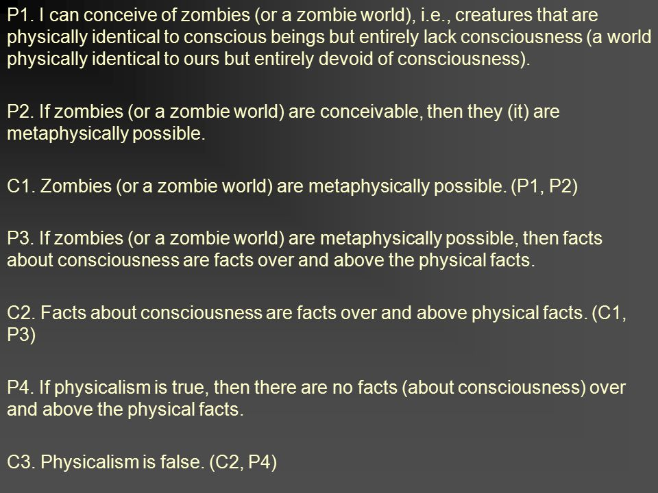 P1. I can conceive of zombies (or a zombie world), i.e., creatures that are physically identical to conscious beings but entirely lack consciousness (
