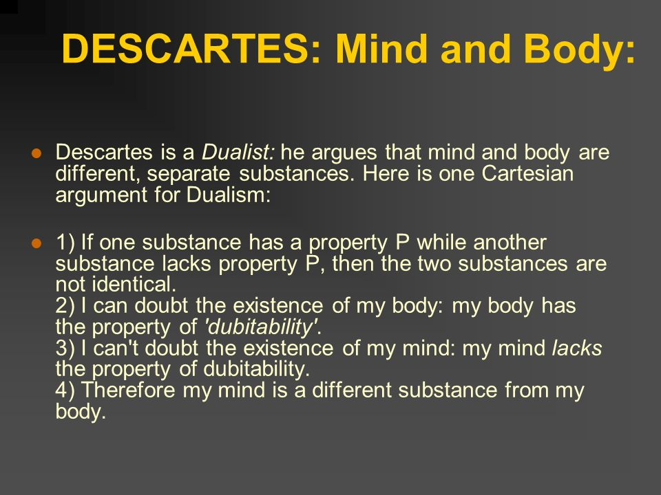 DESCARTES: Mind and Body: Descartes is a Dualist: he argues that mind and body are different, separate substances.