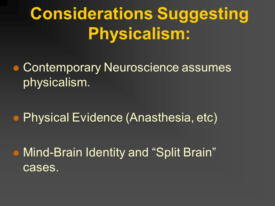 Considerations Suggesting Physicalism: Contemporary Neuroscience assumes physicalism.