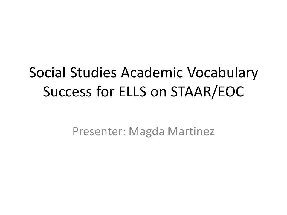 Social Studies Academic Vocabulary Success for ELLS on STAAR/EOC Presenter: Magda Martinez