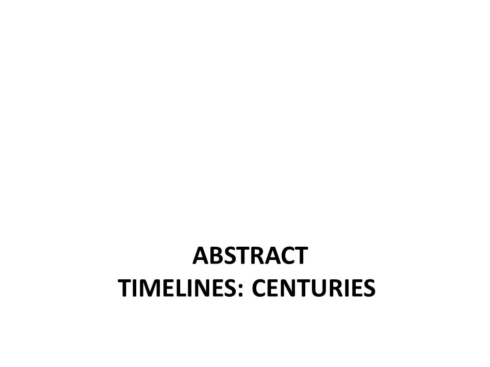ABSTRACT TIMELINES: CENTURIES