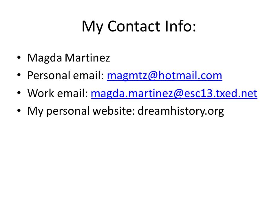 My Contact Info: Magda Martinez Personal email: magmtz@hotmail.commagmtz@hotmail.com Work email: magda.martinez@esc13.txed.netmagda.martinez@esc13.txed.net My personal website: dreamhistory.org