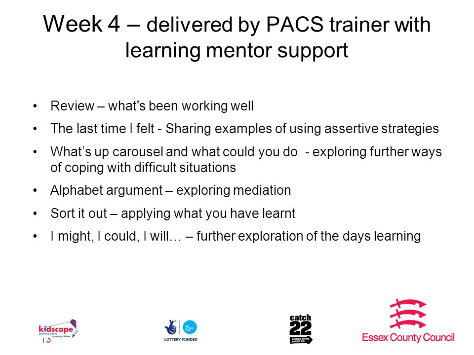 Week 4 – delivered by PACS trainer with learning mentor support Review – what s been working well The last time I felt - Sharing examples of using assertive strategies What's up carousel and what could you do - exploring further ways of coping with difficult situations Alphabet argument – exploring mediation Sort it out – applying what you have learnt I might, I could, I will… – further exploration of the days learning 13