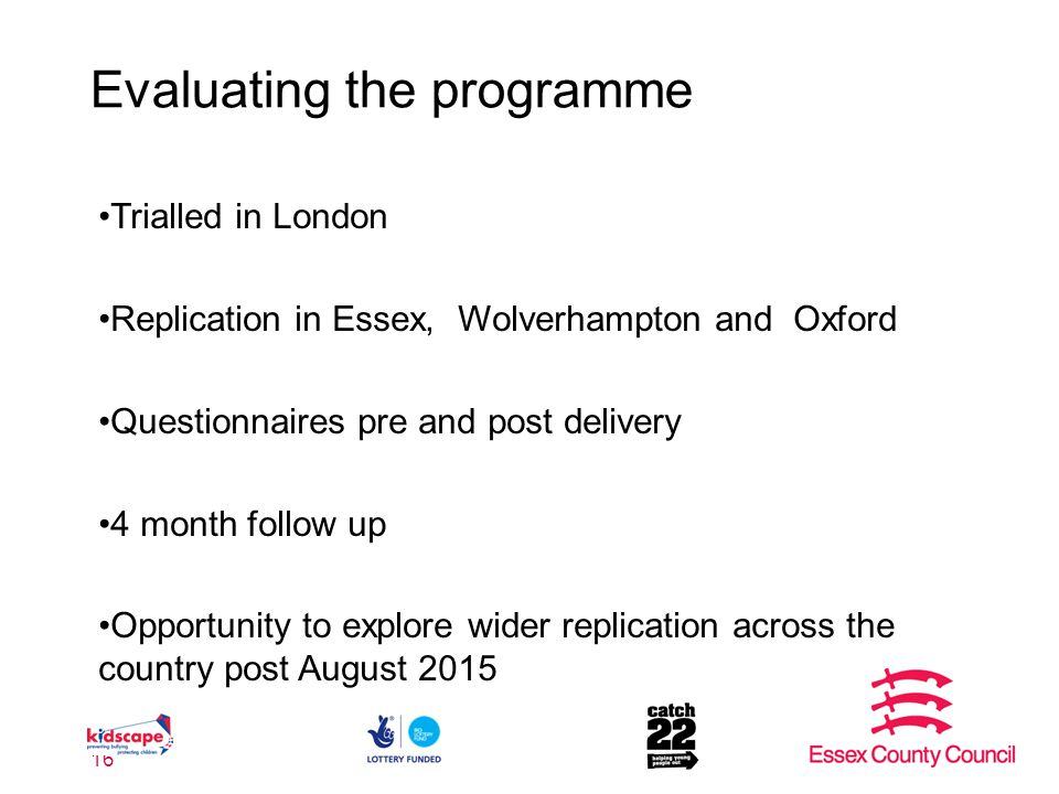 Evaluating the programme 16 Trialled in London Replication in Essex, Wolverhampton and Oxford Questionnaires pre and post delivery 4 month follow up Opportunity to explore wider replication across the country post August 2015
