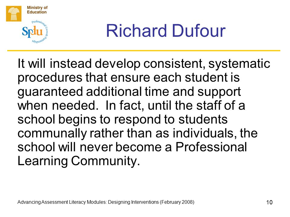 Advancing Assessment Literacy Modules: Designing Interventions (February 2008) 10 Richard Dufour It will instead develop consistent, systematic procedures that ensure each student is guaranteed additional time and support when needed.