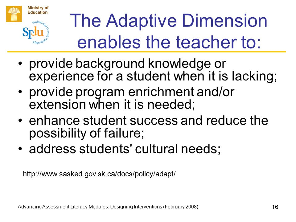 Advancing Assessment Literacy Modules: Designing Interventions (February 2008) 17 The Adaptive Dimension enables the teacher to: accommodate community needs; increase curriculum relevance for students; lessen discrepancies between student ability and achievement; provide variety in learning materials, including community resources; and, maximize the student s potential for learning.