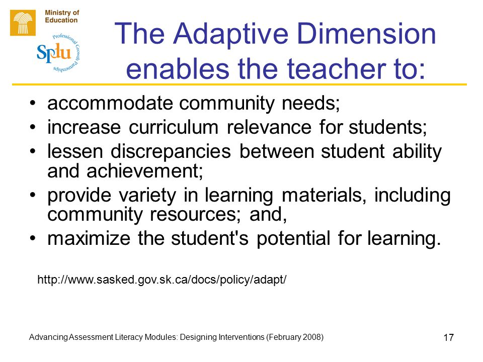 Advancing Assessment Literacy Modules: Designing Interventions (February 2008) 17 The Adaptive Dimension enables the teacher to: accommodate community
