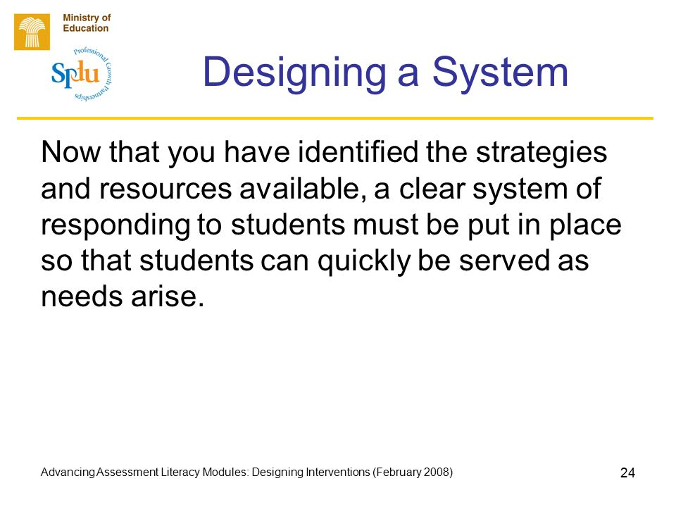 Advancing Assessment Literacy Modules: Designing Interventions (February 2008) 24 Designing a System Now that you have identified the strategies and resources available, a clear system of responding to students must be put in place so that students can quickly be served as needs arise.