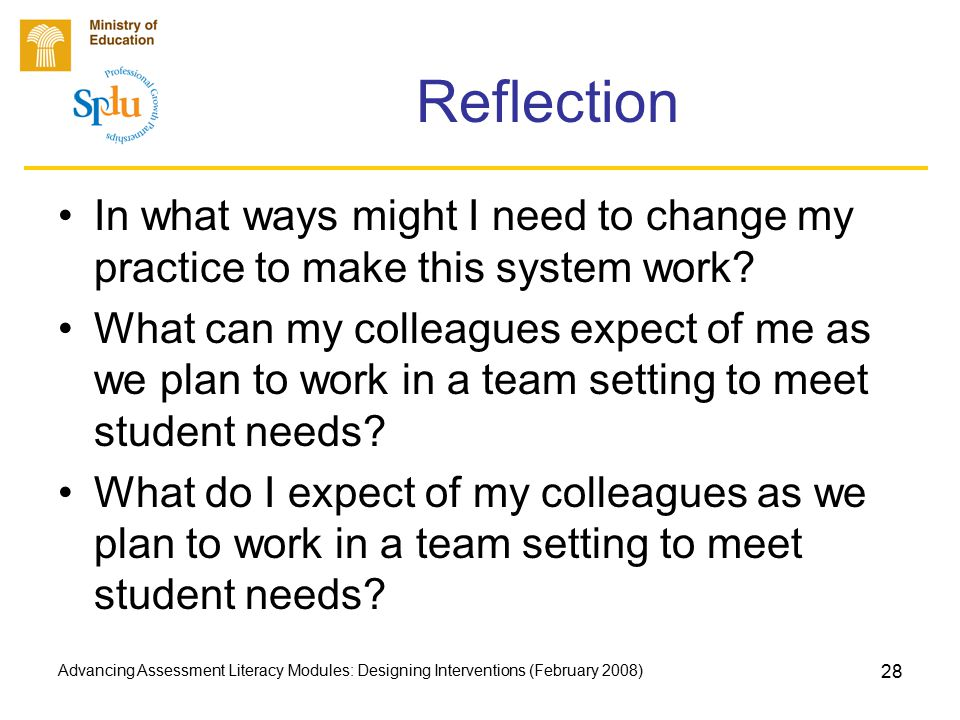Advancing Assessment Literacy Modules: Designing Interventions (February 2008) 28 Reflection In what ways might I need to change my practice to make this system work.
