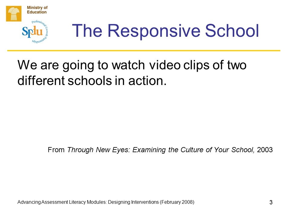 Advancing Assessment Literacy Modules: Designing Interventions (February 2008) 3 The Responsive School We are going to watch video clips of two different schools in action.