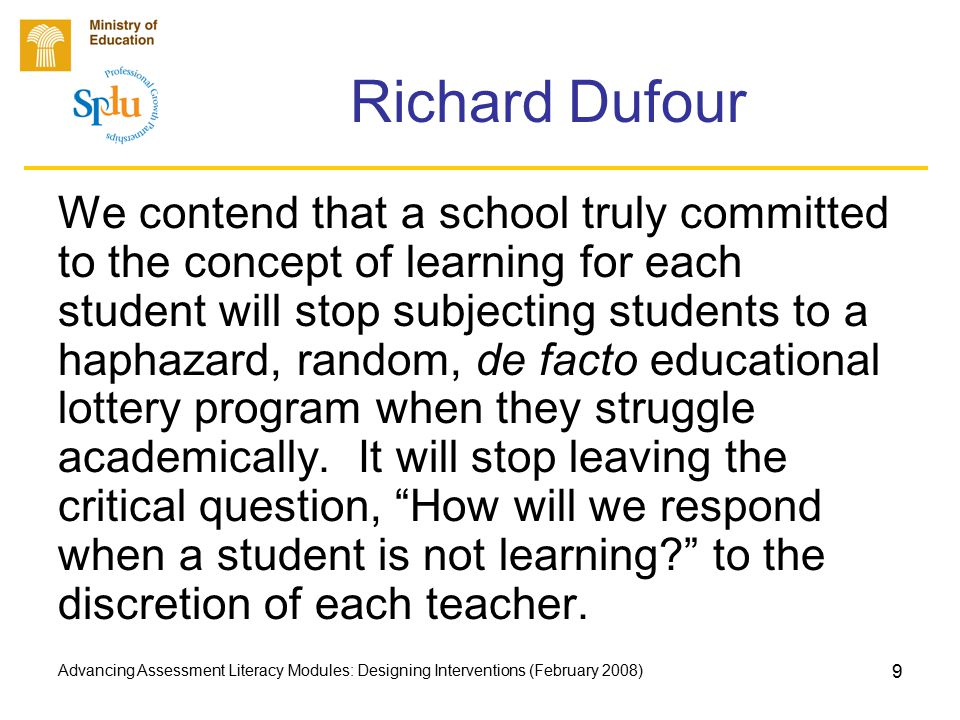 Advancing Assessment Literacy Modules: Designing Interventions (February 2008) 9 Richard Dufour We contend that a school truly committed to the concept of learning for each student will stop subjecting students to a haphazard, random, de facto educational lottery program when they struggle academically.