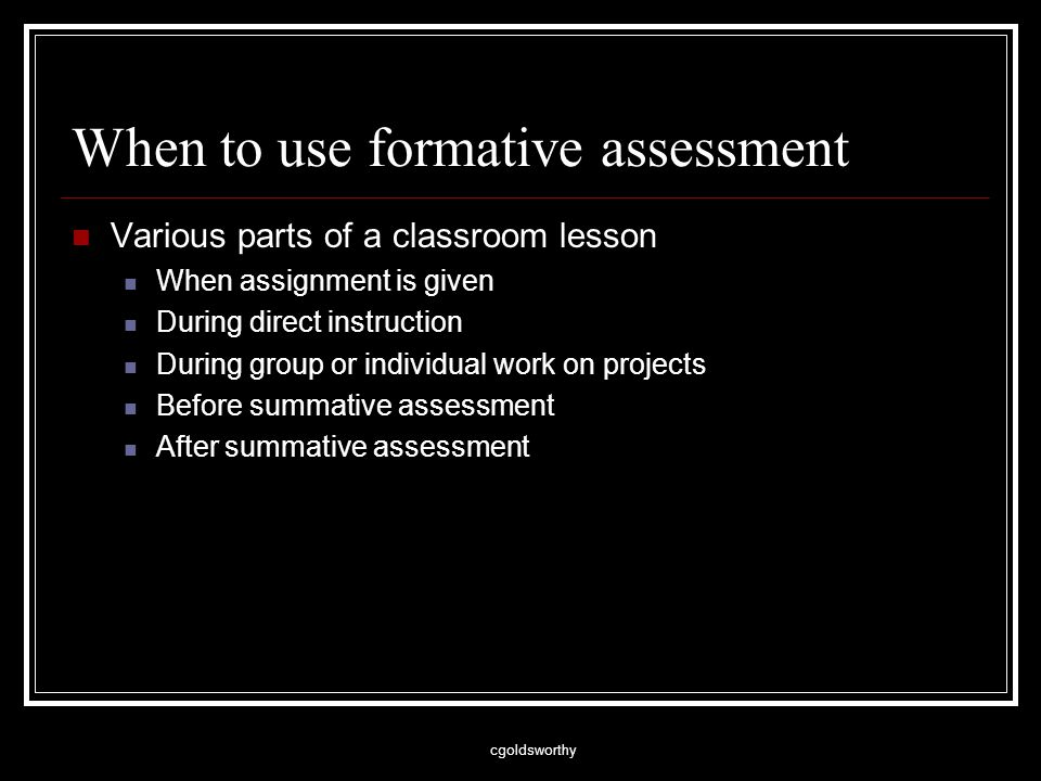 cgoldsworthy When to use formative assessment Various parts of a classroom lesson When assignment is given During direct instruction During group or individual work on projects Before summative assessment After summative assessment