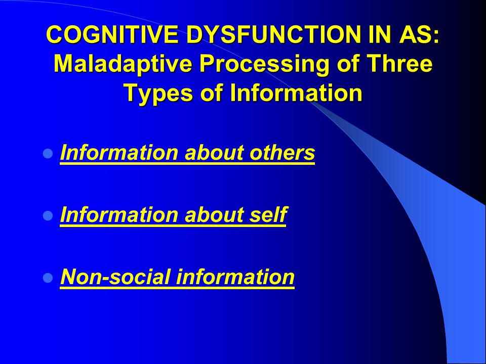 COGNITIVE DYSFUNCTION IN AS: Maladaptive Processing of Three Types of Information Information about others Information about self Non-social information
