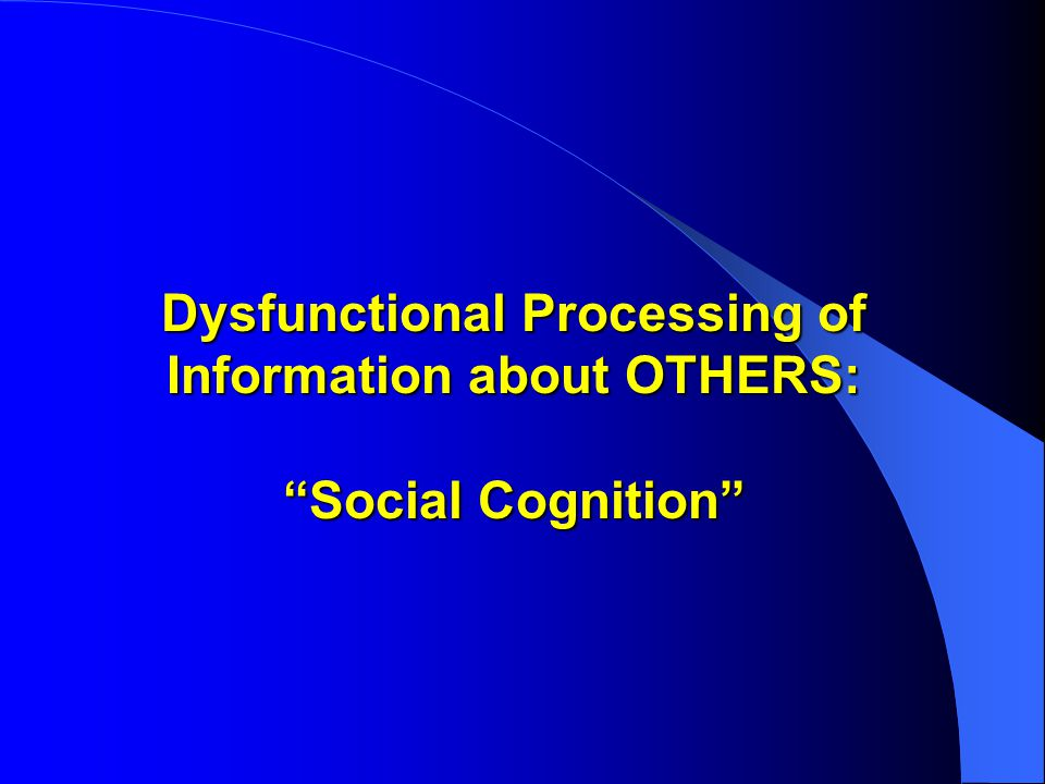 Dysfunctional Processing of Information about OTHERS: Social Cognition