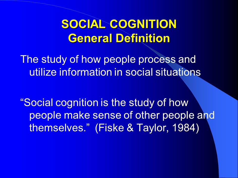 SOCIAL COGNITION General Definition The study of how people process and utilize information in social situations Social cognition is the study of how people make sense of other people and themselves. (Fiske & Taylor, 1984)