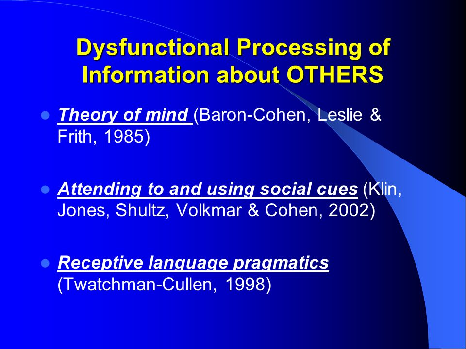 Dysfunctional Processing of Information about OTHERS Theory of mind (Baron-Cohen, Leslie & Frith, 1985) Attending to and using social cues (Klin, Jones, Shultz, Volkmar & Cohen, 2002) Receptive language pragmatics (Twatchman-Cullen, 1998)