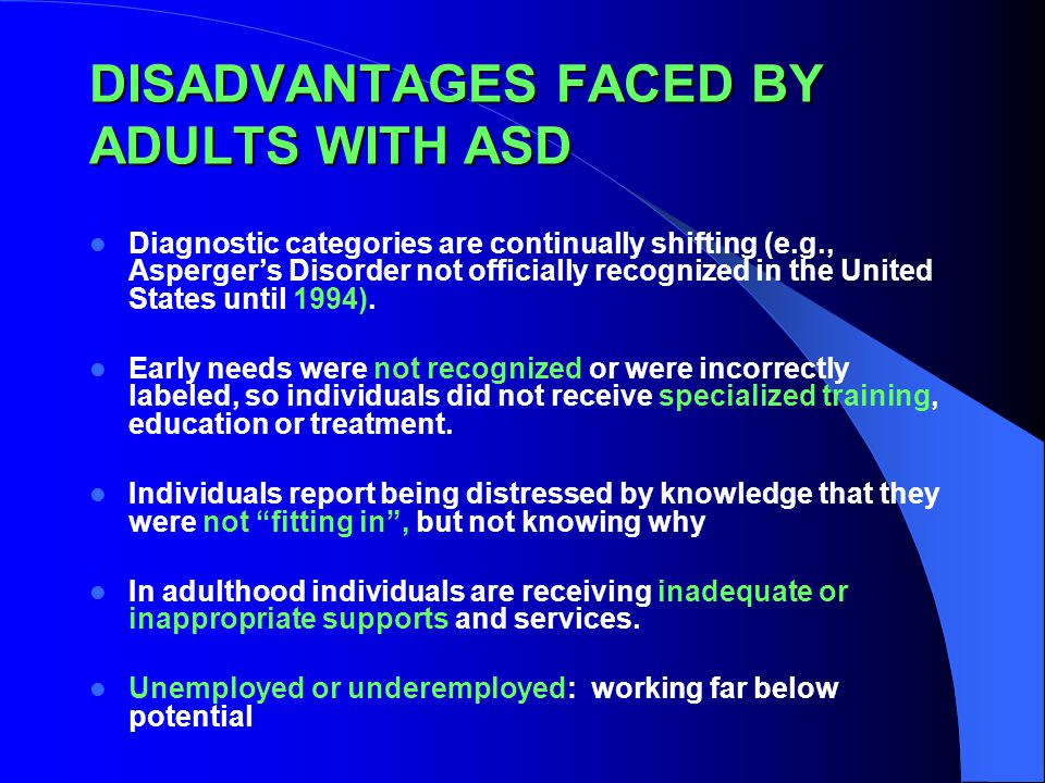 DISADVANTAGES FACED BY ADULTS WITH ASD Diagnostic categories are continually shifting (e.g., Asperger's Disorder not officially recognized in the United States until 1994).