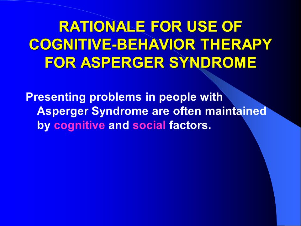 RATIONALE FOR USE OF COGNITIVE-BEHAVIOR THERAPY FOR ASPERGER SYNDROME Presenting problems in people with Asperger Syndrome are often maintained by cognitive and social factors.