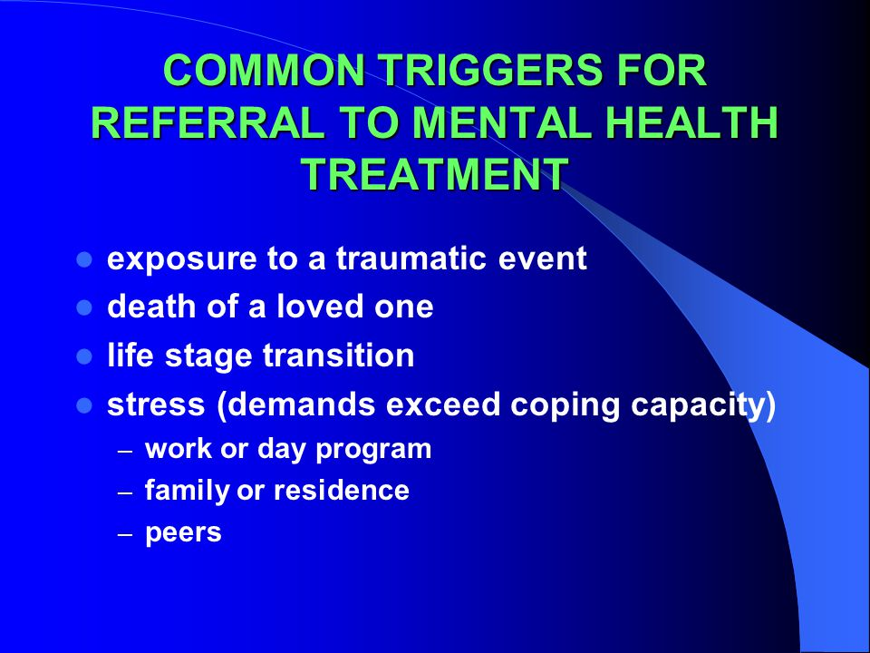 COMMON TRIGGERS FOR REFERRAL TO MENTAL HEALTH TREATMENT exposure to a traumatic event death of a loved one life stage transition stress (demands exceed coping capacity) – work or day program – family or residence – peers