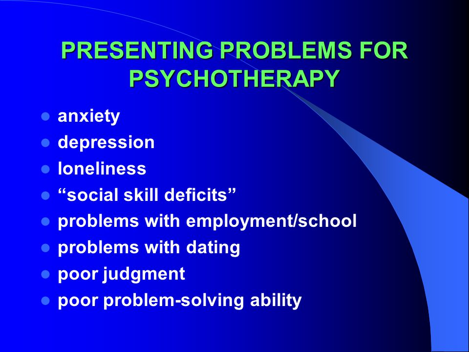 PRESENTING PROBLEMS FOR PSYCHOTHERAPY anxiety depression loneliness social skill deficits problems with employment/school problems with dating poor judgment poor problem-solving ability