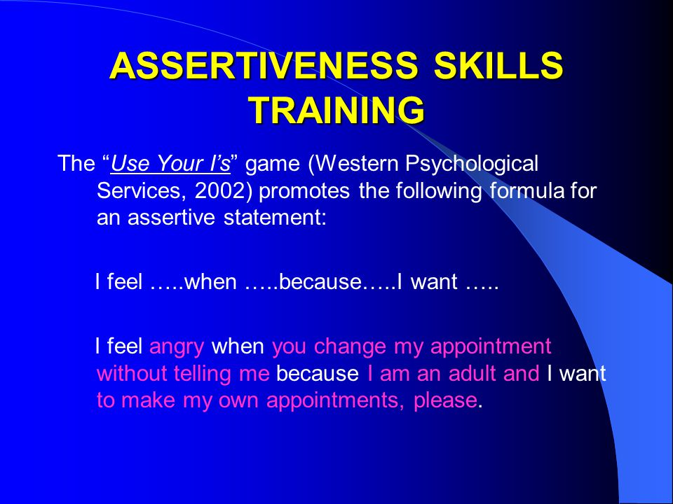 ASSERTIVENESS SKILLS TRAINING The Use Your I's game (Western Psychological Services, 2002) promotes the following formula for an assertive statement: I feel …..when …..because…..I want …..