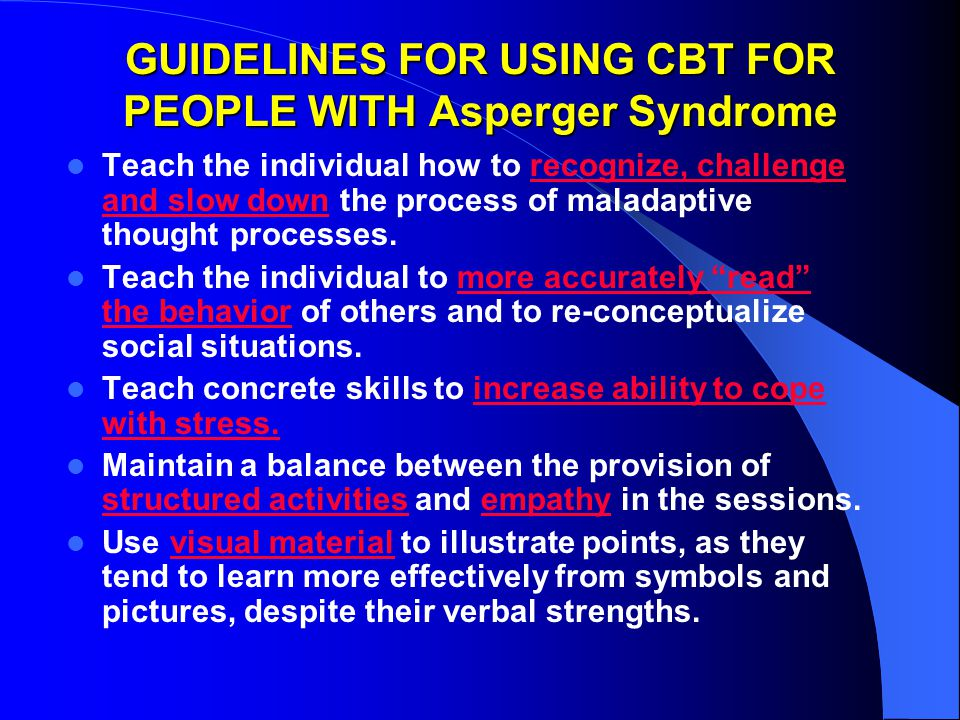 GUIDELINES FOR USING CBT FOR PEOPLE WITH Asperger Syndrome Teach the individual how to recognize, challenge and slow down the process of maladaptive thought processes.
