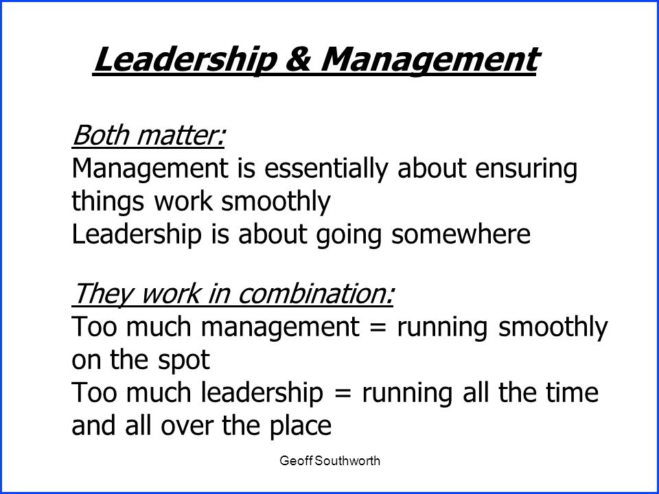 Geoff Southworth Both matter: Management is essentially about ensuring things work smoothly Leadership is about going somewhere They work in combinati