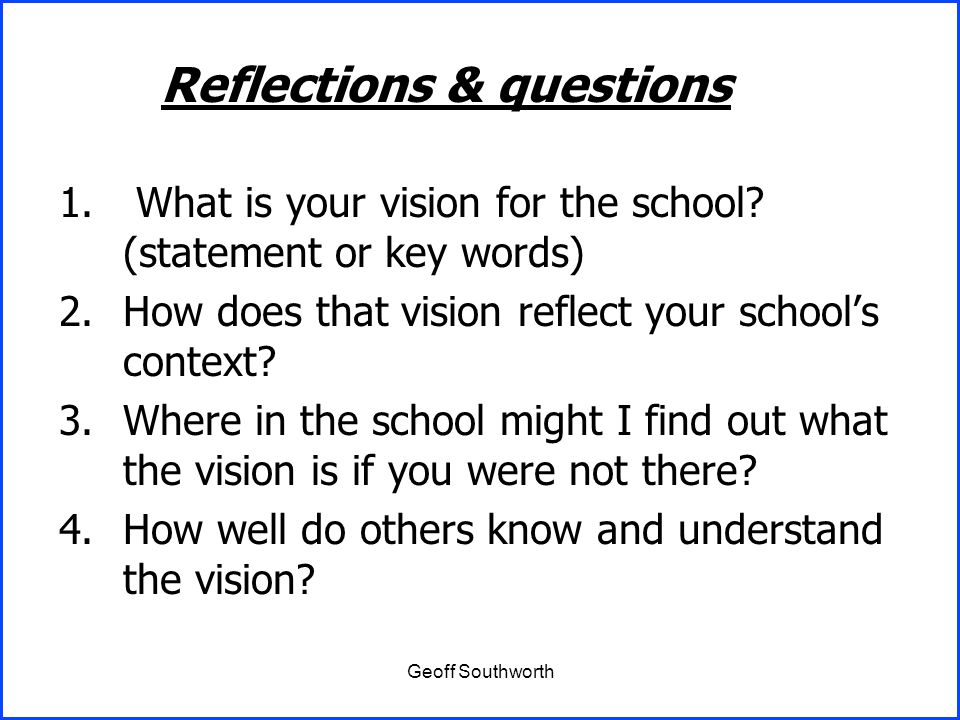 Geoff Southworth 1. What is your vision for the school? (statement or key words) 2.How does that vision reflect your school's context? 3.Where in the