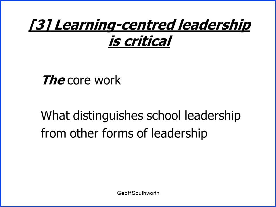 Geoff Southworth The core work What distinguishes school leadership from other forms of leadership [3] Learning-centred leadership is critical