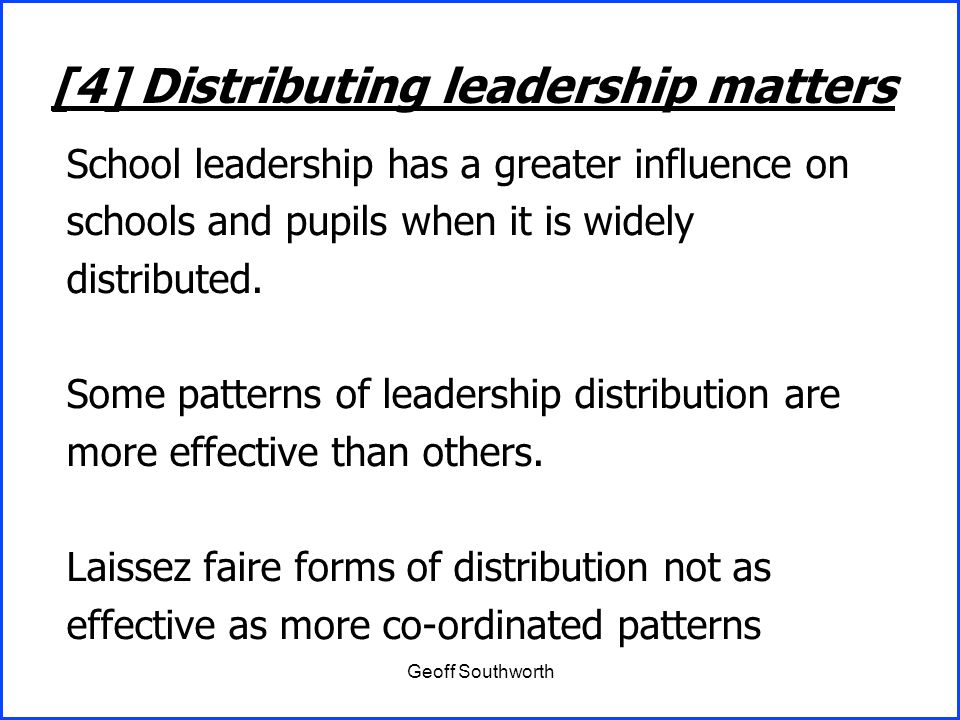 Geoff Southworth School leadership has a greater influence on schools and pupils when it is widely distributed. Some patterns of leadership distributi