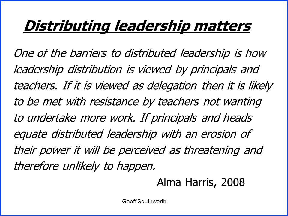Geoff Southworth One of the barriers to distributed leadership is how leadership distribution is viewed by principals and teachers. If it is viewed as