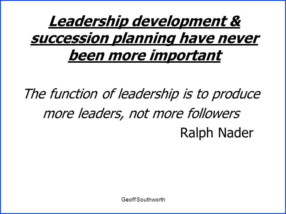 Geoff Southworth The function of leadership is to produce more leaders, not more followers Ralph Nader Leadership development & succession planning ha