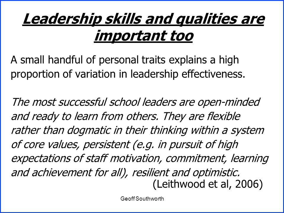 Geoff Southworth A small handful of personal traits explains a high proportion of variation in leadership effectiveness. The most successful school le