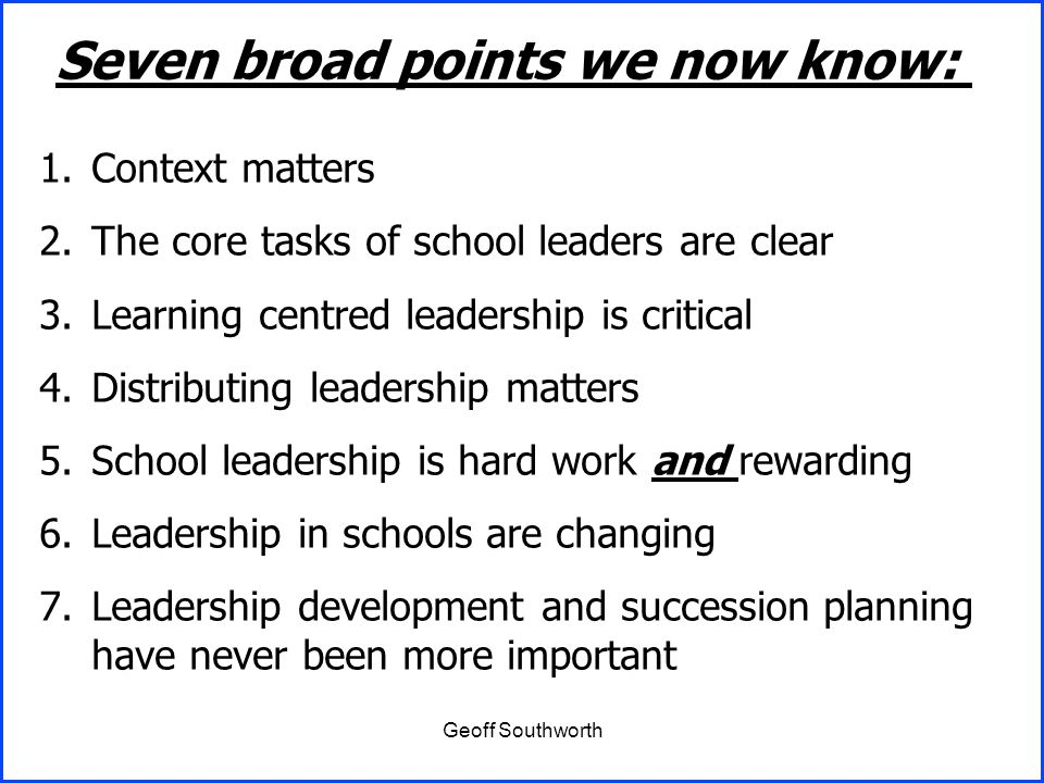 Geoff Southworth Seven broad points we now know: 1.Context matters 2.The core tasks of school leaders are clear 3.Learning centred leadership is criti