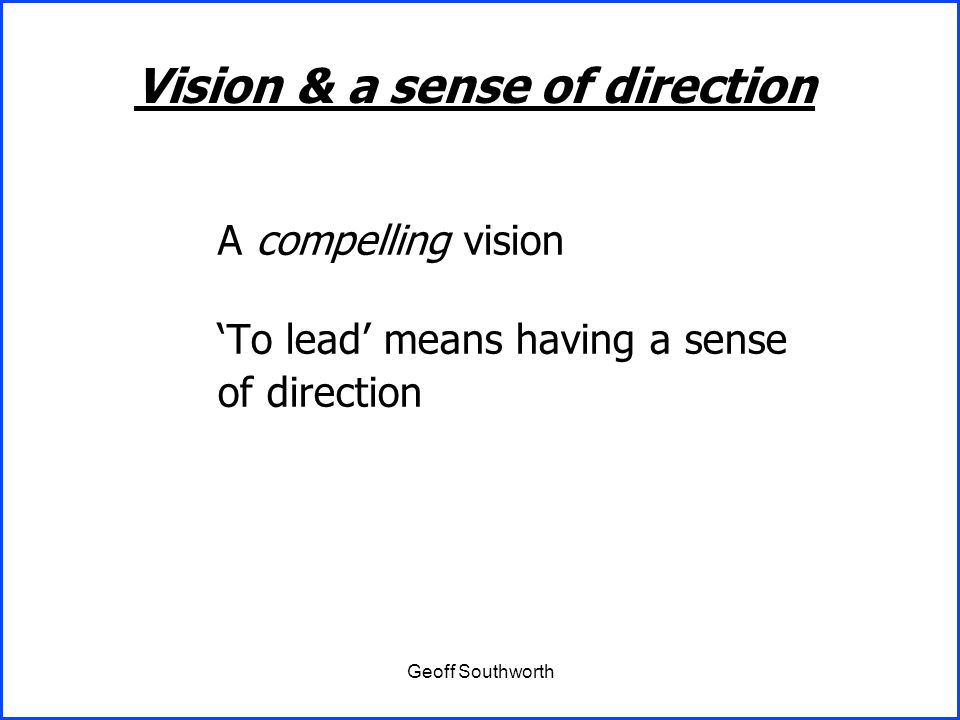 Geoff Southworth A compelling vision 'To lead' means having a sense of direction Vision & a sense of direction