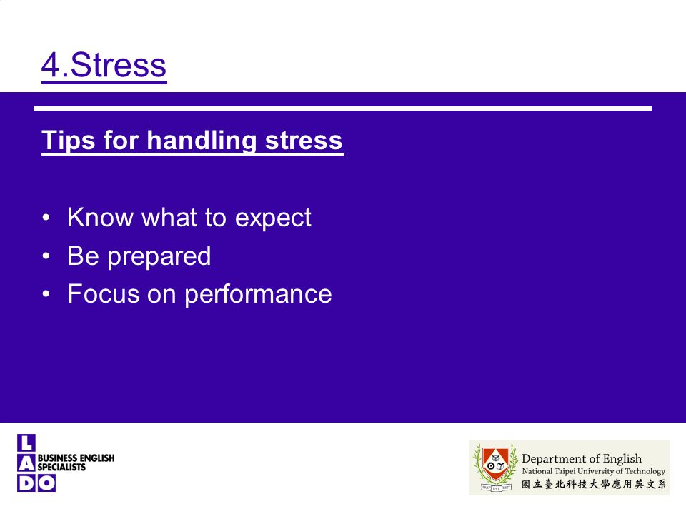 4.Stress Tips for handling stress Know what to expect Be prepared Focus on performance