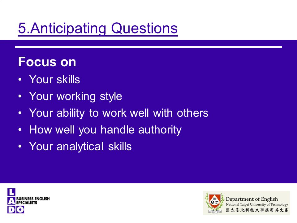 5.Anticipating Questions Focus on Your skills Your working style Your ability to work well with others How well you handle authority Your analytical skills