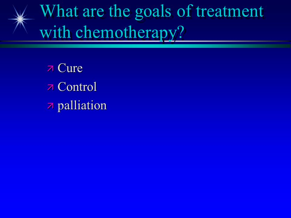 What are the goals of treatment with chemotherapy? ä Cure ä Control ä palliation