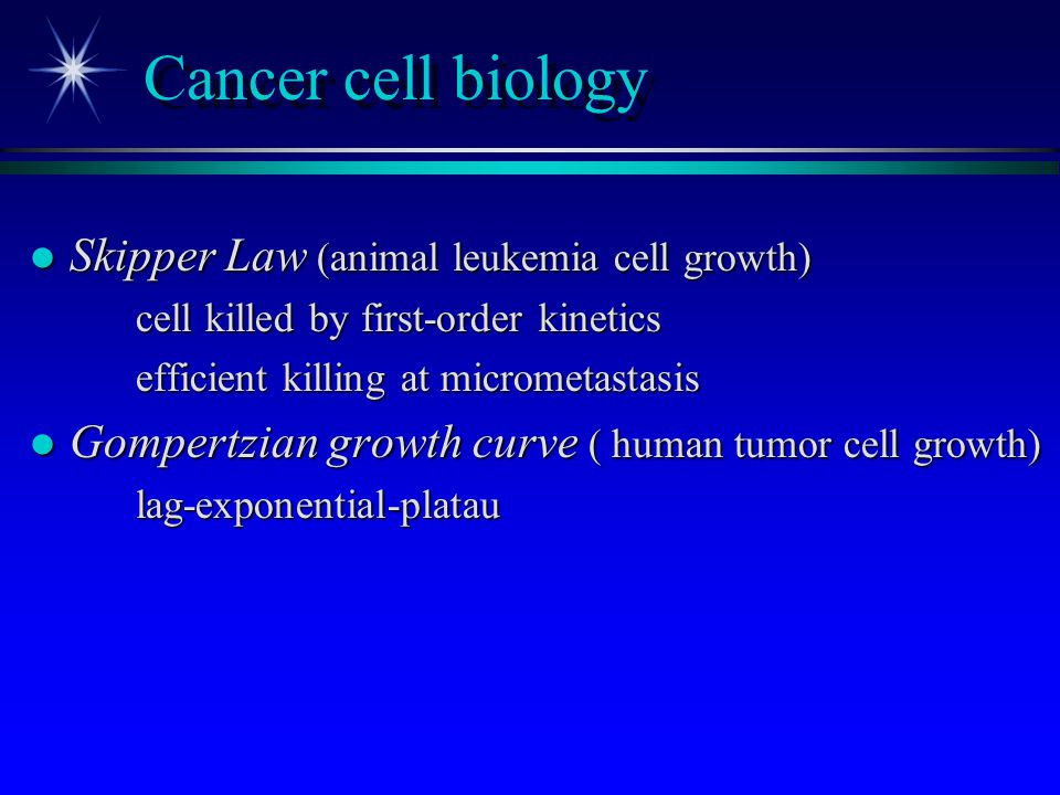 Cancer cell biology l Skipper Law (animal leukemia cell growth) cell killed by first-order kinetics efficient killing at micrometastasis l Gompertzian