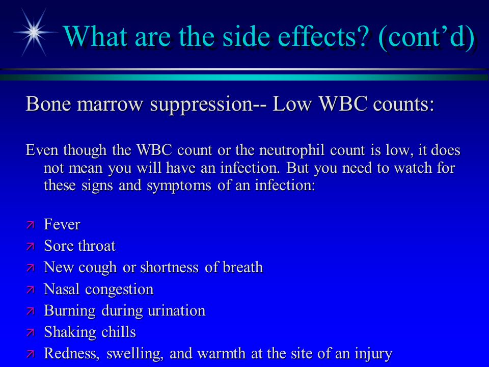 What are the side effects? (cont'd) Bone marrow suppression-- Low WBC counts: Even though the WBC count or the neutrophil count is low, it does not me