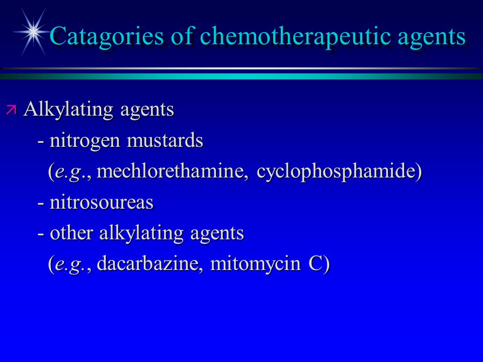 Catagories of chemotherapeutic agents ä Alkylating agents - nitrogen mustards - nitrogen mustards (e.g., mechlorethamine, cyclophosphamide) (e.g., mec
