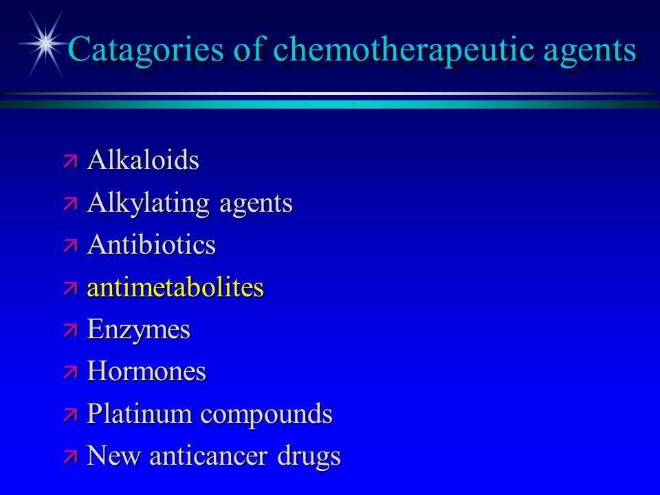 Catagories of chemotherapeutic agents ä Alkaloids ä Alkylating agents ä Antibiotics ä antimetabolites ä Enzymes ä Hormones ä Platinum compounds ä New
