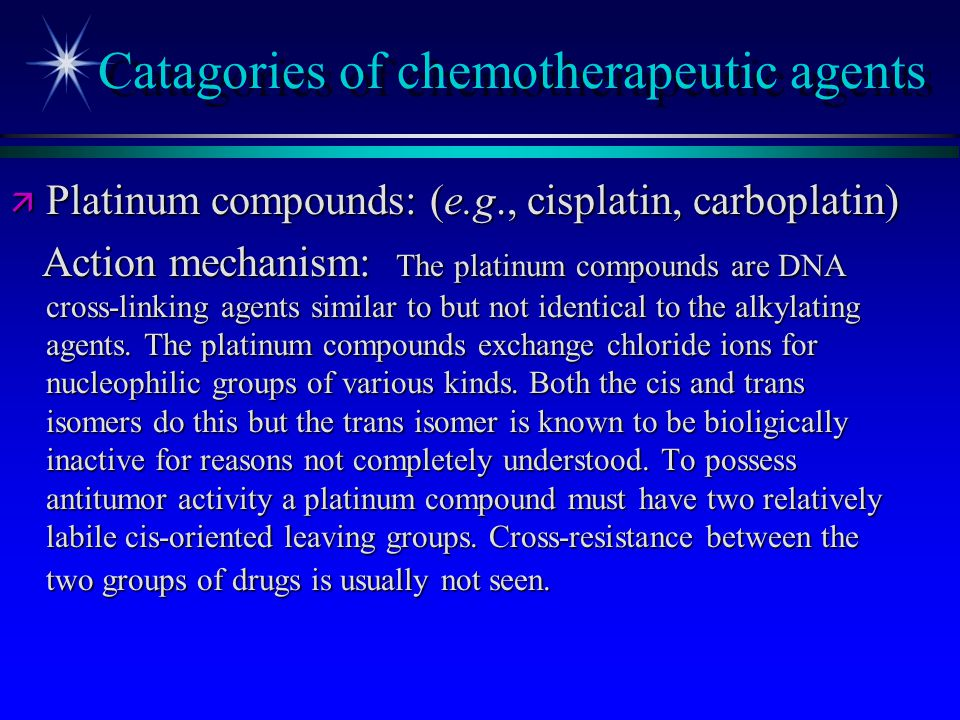 Catagories of chemotherapeutic agents ä Platinum compounds: (e.g., cisplatin, carboplatin) Action mechanism: The platinum compounds are DNA cross-link