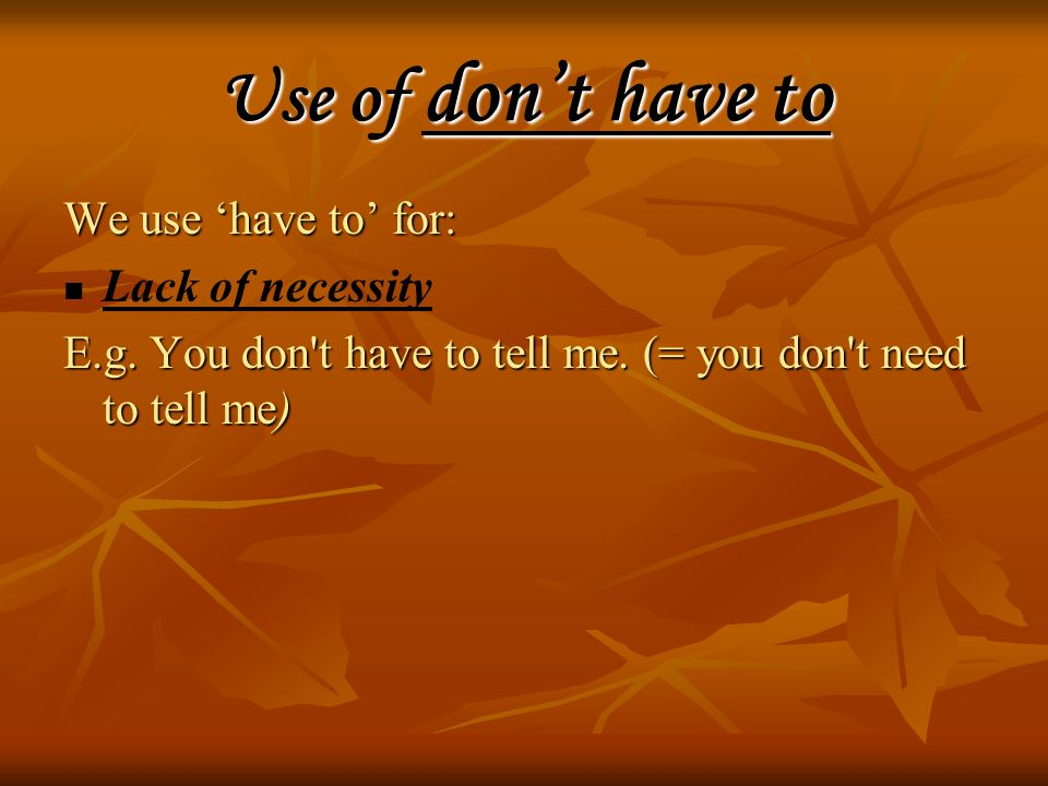 Use of don't have to We use 'have to' for: Lack of necessity E.g.