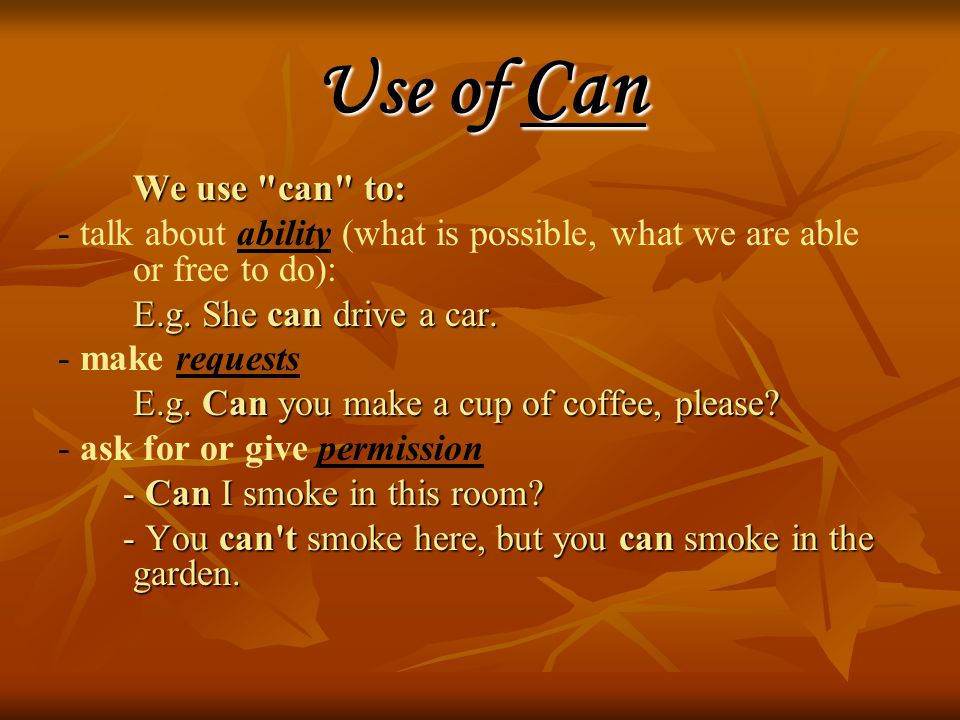 Use of Can We use can to: We use can to: - talk about ability (what is possible, what we are able or free to do): E.g.