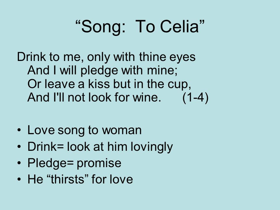 """""""Song: To Celia"""" Drink to me, only with thine eyes And I will pledge with mine; Or leave a kiss but in the cup, And I'll not look for wine. (1-4) Love"""