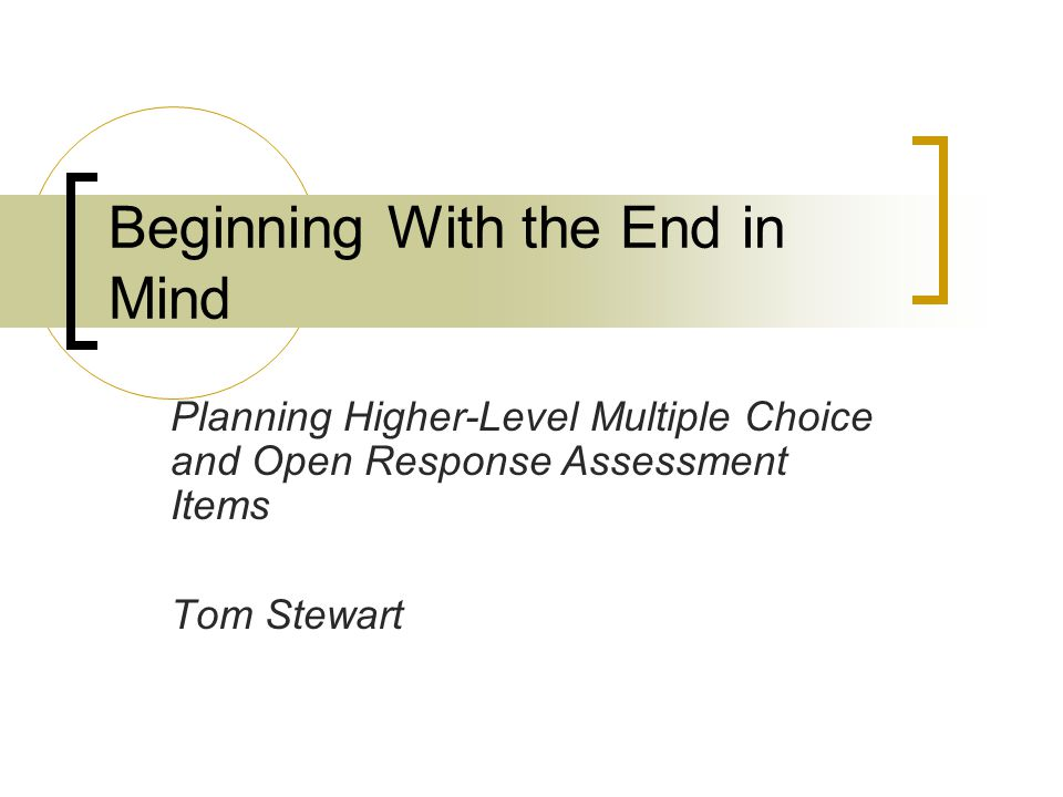 Beginning With the End in Mind Planning Higher-Level Multiple Choice and Open Response Assessment Items Tom Stewart