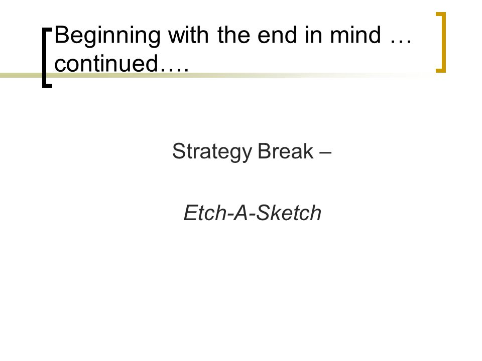 Beginning with the end in mind … continued…. Strategy Break – Etch-A-Sketch