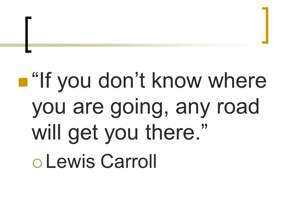 If you don't know where you are going, any road will get you there.  Lewis Carroll